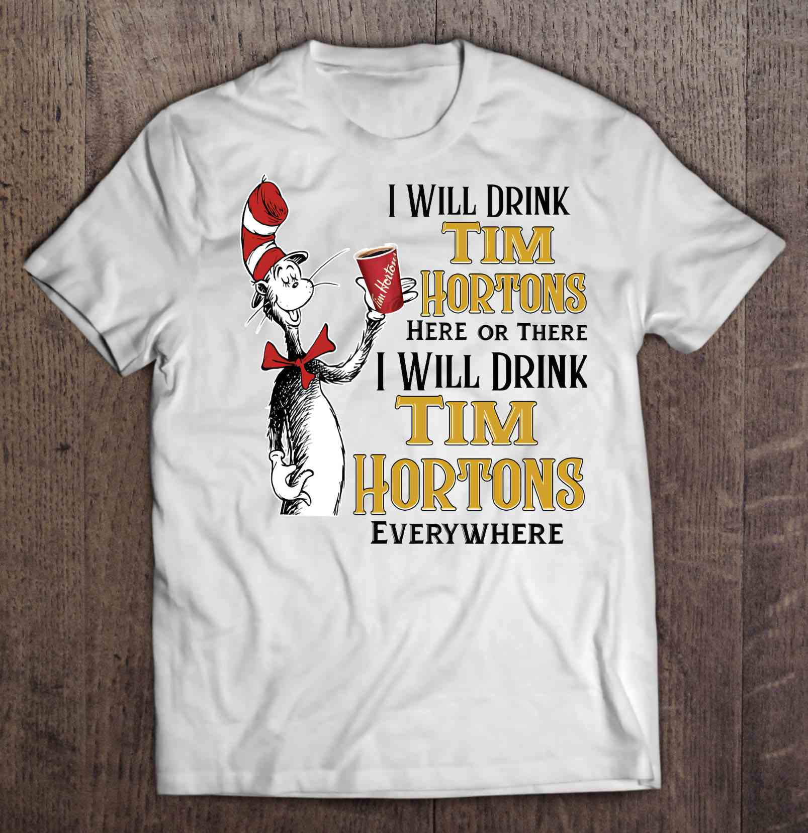 I Will Drink Tim Hortons Here Or There I Will Drink Tim Hortons Everywhere T-Shirts
