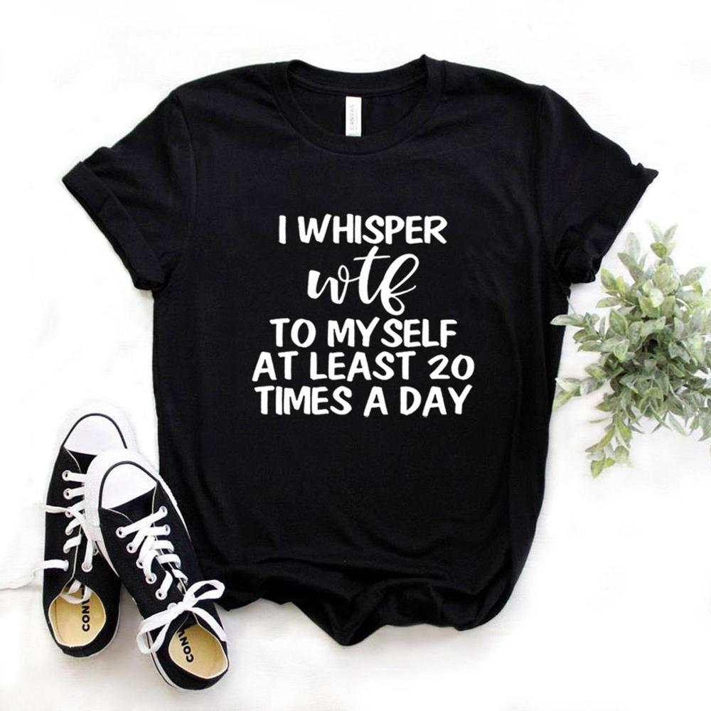 I Whisper WTF To Myself At Least 20 Time Women Tshirts Cotton Casual Funny T Shirt For Lady  Yong Top Tee Hipster 6 Color NA-821