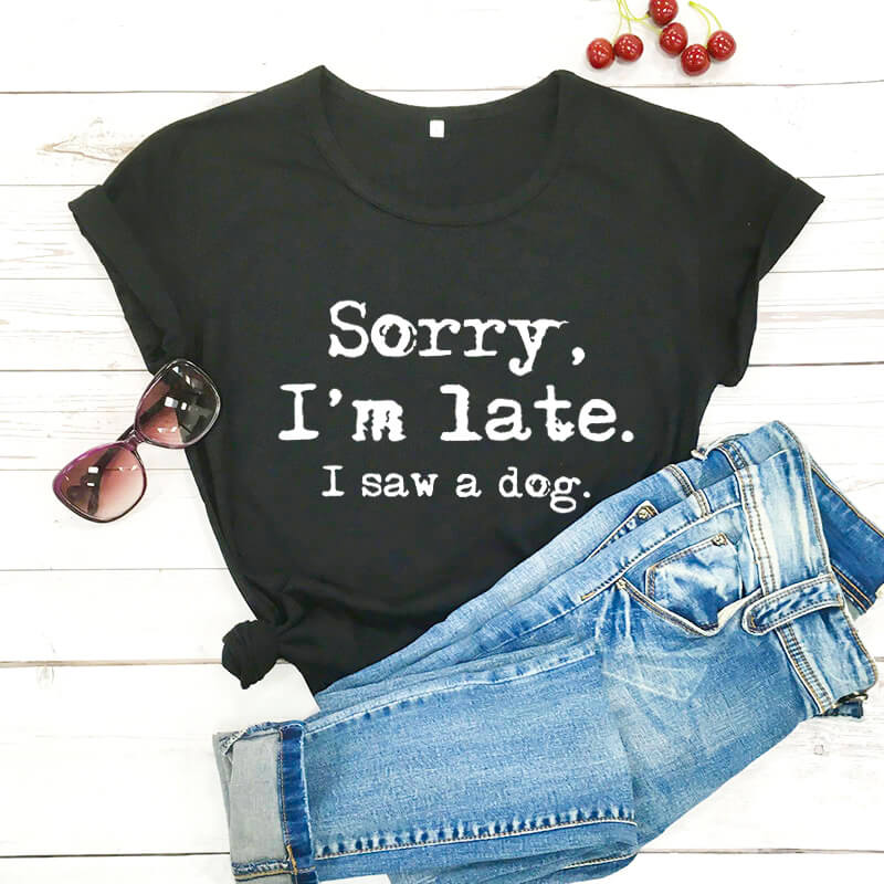 Sorry I'm late I saw a dog printed funny t shirt new arrival funny women t shirt dog lover shirts gift for dog mom