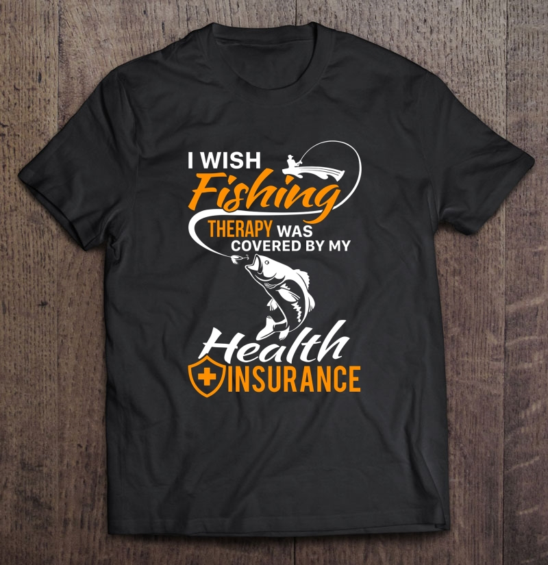 I Wish Fishing Therapy Was Covered By My Health Insurance T-Shirts image