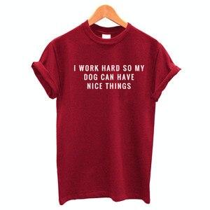 100% algodão t camisa eu trabalho duro para que o meu cão possa ter um bom coisas carta impressão feminina manga curta o pescoço solto tshirt para meninas