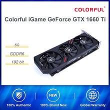 Colorido igame geforce gtx 1660 ti placa gráfica nvidia gpu gddr6 6g placa de vídeo mesa de jogos 192 bit dp/hdmi/dvi pci-e 3.0