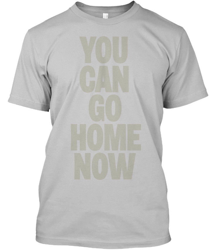 Comfortable You Can Go Home Now Stylisches T Shirt Stylisches T Shirt Cool T Shirts Designs Best Selling Men 034733