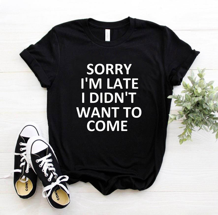 sorry i'm late i didn'  t   want to come Print Women Tshirt Cotton Casual Funny   T     Shirt   For Lady Top Tee Hipster Drop Ship   T  -21