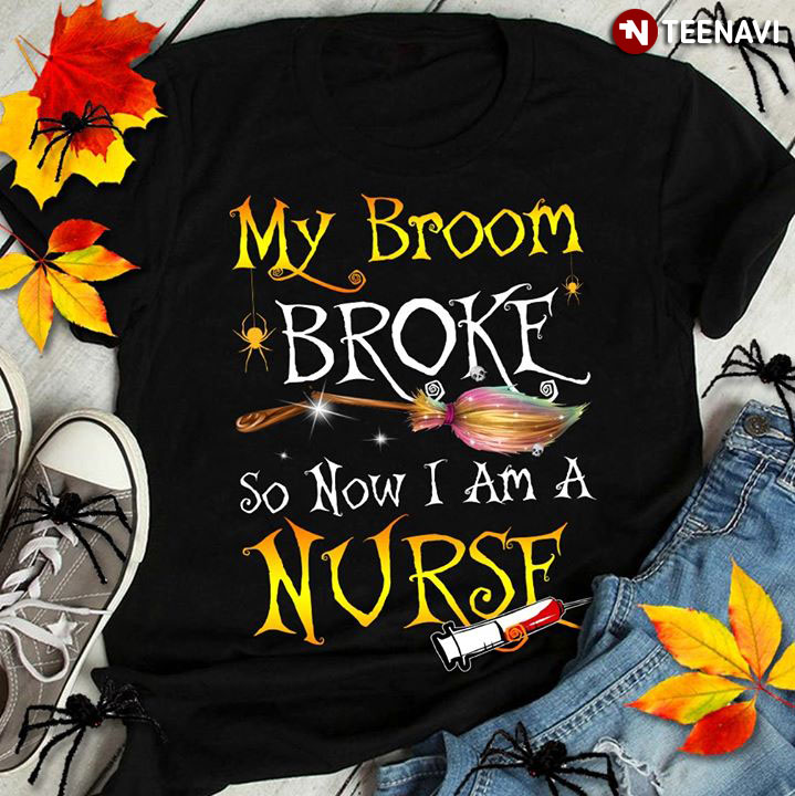My Broom Broke So Now I Am A Nurse T-Shirt