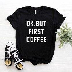ОК, но сначала кофе буквенный принт Женская футболка хлопок Повседневная забавная футболка для леди девушки Топ тройники хипстер Прямая по...