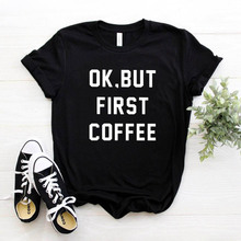 OK BUT FIRST COFFEE Letters Print Women Tshirt Cotton Casual Funny t Shirt For L