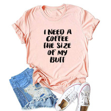 I NEED A COFFEE THE SIZE OF MY BUTT Letter Print Tshirt Women Cute Graphic Tees Casual T-shirts Summer Female Vogue T Shirt