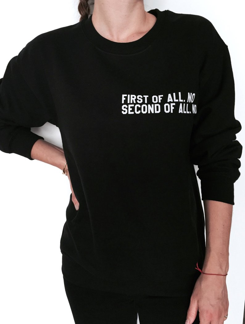 New Arrival First of All No Second of All No Sweatshirt Jumper Women Tumblr Instagram Blogs Ladies Lady Gift Drop Ship image