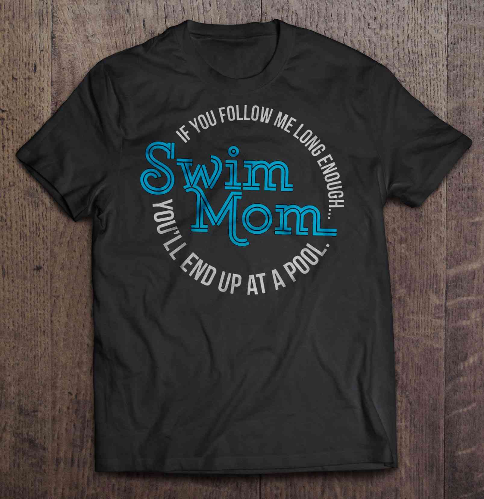 If You Follow Me Long Enough You'Ll End Up At A Pool Swim Mom Tshirts
