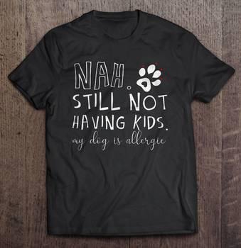 Nah Still Not Having Kids My Dog Is Allergic T-Shirts