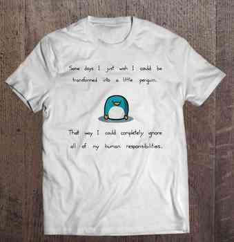 Some Days I Just Wish I Could Be Transformed Into A Little Penguinwhite Version T-Shirts