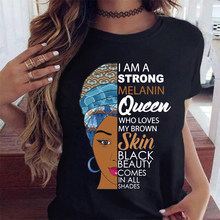 I Am Strong Melanin Queen Who Loves My Brown Skin Black Beauty Comes In All Shades Print Women T-shirt Lives Matter Tops 13133