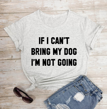 IF I CAN'T BRING MY DOG I'M NOT GOING Letter T-Shirt Crewneck Funny Casual tees Lover Gift 100% Cotton Dog Lover Gift Tops 1