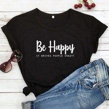Ser Feliz Que Impulsiona As Pessoas Loucas T-shirt Unisex Ocasional Tshirt Engraçado Citações Inspiradas Mulheres Hipster Top de Manga Curta Camiseta