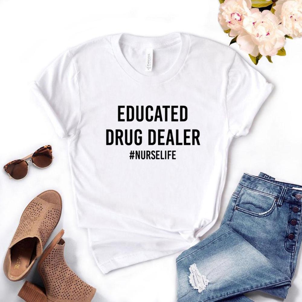 Educated Drug Dealer nurse life Women Tshirts Cotton Casual Funny t Shirt For Lady Top Tee Hipster 6 Color Drop Ship NA-663(China)