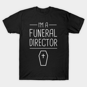 Men t-shirt I'm A Funeral Director tshirt Women t shirt