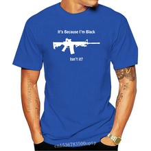 It's Because I'm Black Isn't It ? Ar - 15 T-shirt 2nd Amendment Gun Rights Nra 5.56 Men Adult T Shirt Short Sleeve Cotton