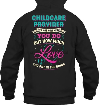 Childcare Provider It's Not How Much You Do But How Much Love You Put In The Doing Streetwear men women Hoodies Sweatshirts фото