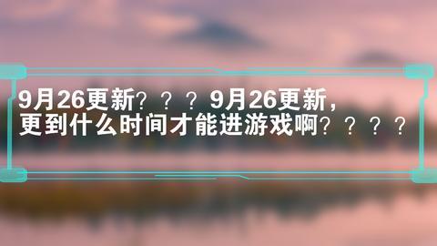 """月26更新???9月26更新,更到什么时间才能进游戏啊????"""""""