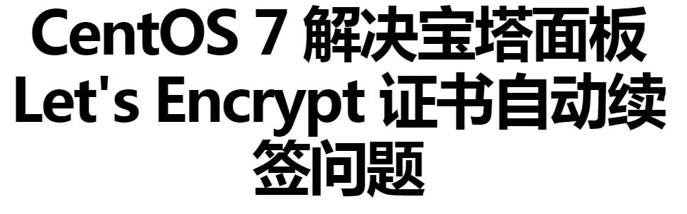 CentOS 7 解决宝塔面板 Let's Encrypt 证书自动续签问题