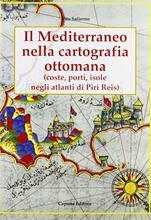Il Mediterraneo nella cartografia ottomana. Porti, isole, negli atlanti di Piri Reis