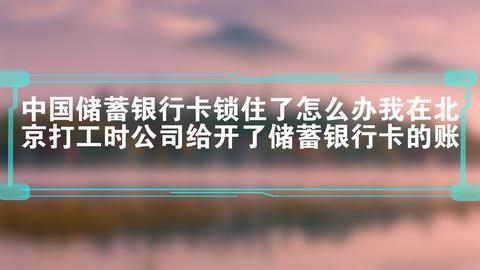 中国储蓄银行卡锁住了怎么办我在北京打工时公司给开了储蓄银行卡的账