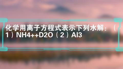 化学用离子方程式表示下列水解:(1)NH4++D2O(2)Al3