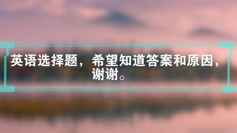 英语选择题,希望知道答案和原因,谢谢。