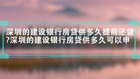 深圳的建设银行房贷供多久提前还货?深圳的建设银行房贷供多久可以申