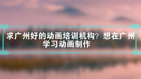 求广州好的动画培训机构?想在广州学习动画制作