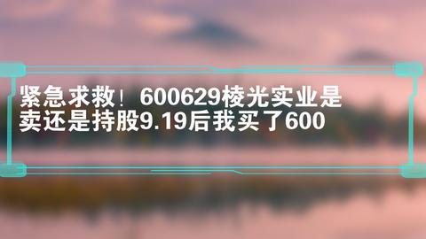 紧急求救!600629棱光实业是卖还是持股9.19后我买了600