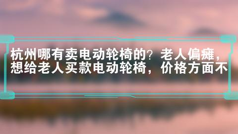杭州哪有卖电动轮椅的?老人偏瘫,想给老人买款电动轮椅,价格方面不