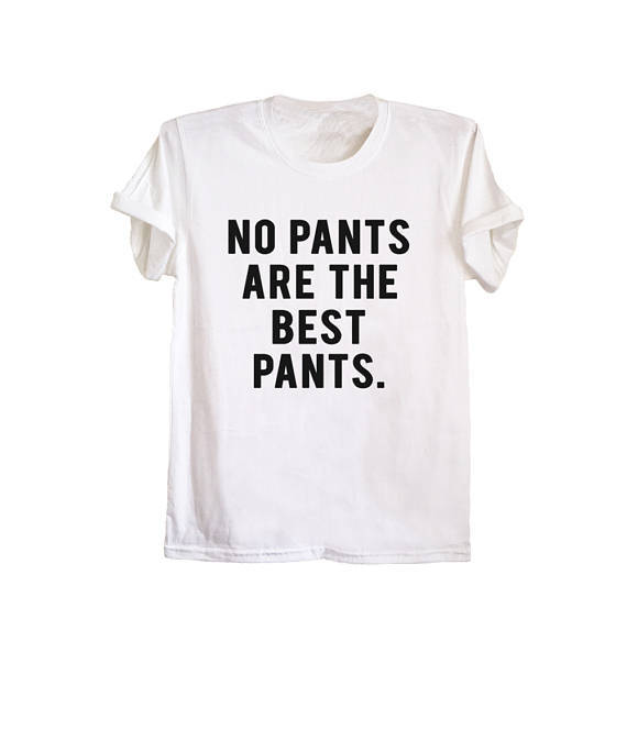 No pants are the best pants t shirt white tee fashion tops funny saying womens mens hippie grunge tshirt tumblr-D110