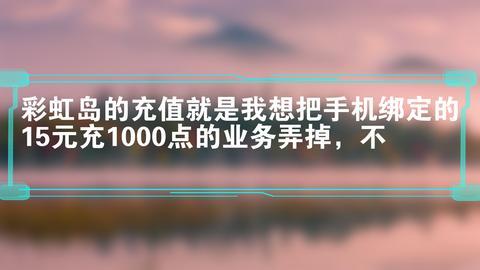 彩虹岛的充值就是我想把手机绑定的15元充1000点的业务弄掉,不