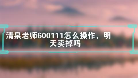 清泉老师600111怎么操作,明天卖掉吗