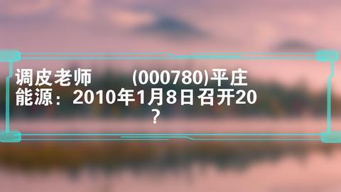 调皮老师  (000780)平庄能源:2010年1月8日召开20?