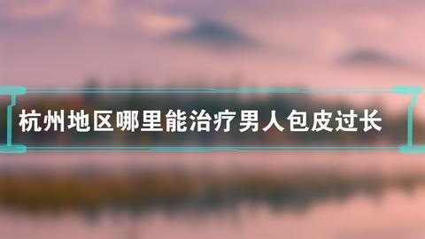 杭州地区哪里能治疗男人包皮过长