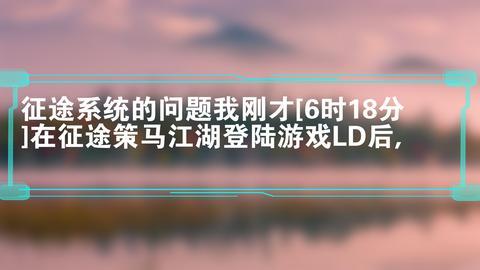 征途系统的问题我刚才[6时18分]在征途策马江湖登陆游戏LD后,