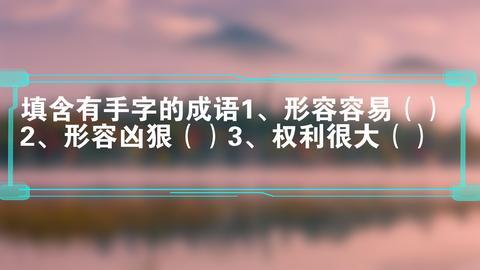 填含有手字的成语1、形容容易()2、形容凶狠()3、权利很大()